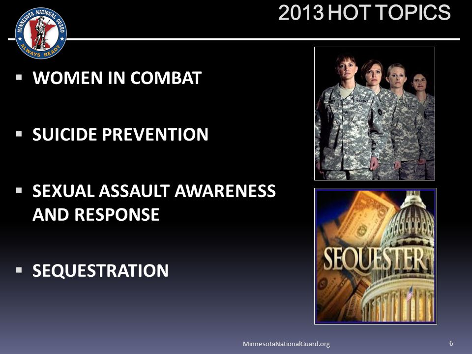 2013 HOT TOPICS WOMEN IN COMBAT SUICIDE PREVENTION SEXUAL ASSAULT AWARENESS AND RESPONSE SEQUESTRATION MinnesotaNationalGuard.org 6
