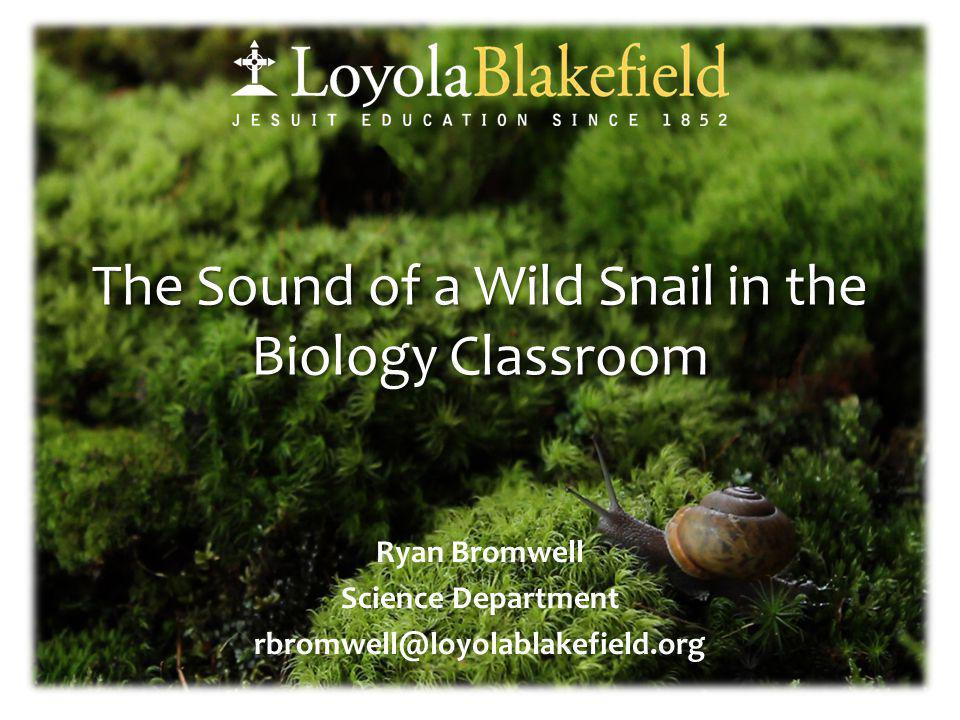 The Sound of a Wild Snail in the Biology Classroom Ryan Bromwell Science Department rbromwell@loyolablakefield.org