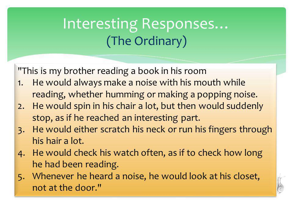 Interesting Responses… (The Ordinary) This is my brother reading a book in his room 1.He would always make a noise with his mouth while reading, whether humming or making a popping noise.