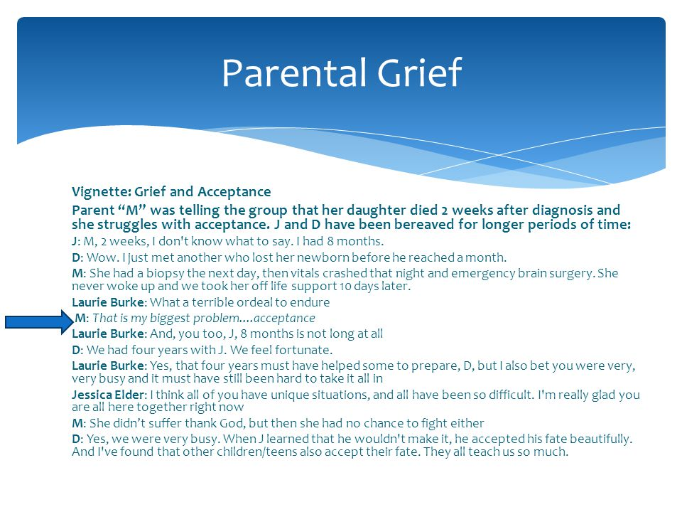 Vignette: Grief and Acceptance Parent M was telling the group that her daughter died 2 weeks after diagnosis and she struggles with acceptance. J and