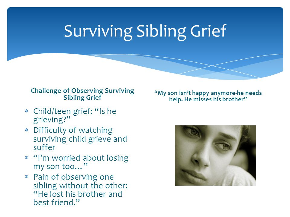 Surviving Sibling Grief Challenge of Observing Surviving Sibling Grief Child/teen grief: Is he grieving? Difficulty of watching surviving child grieve