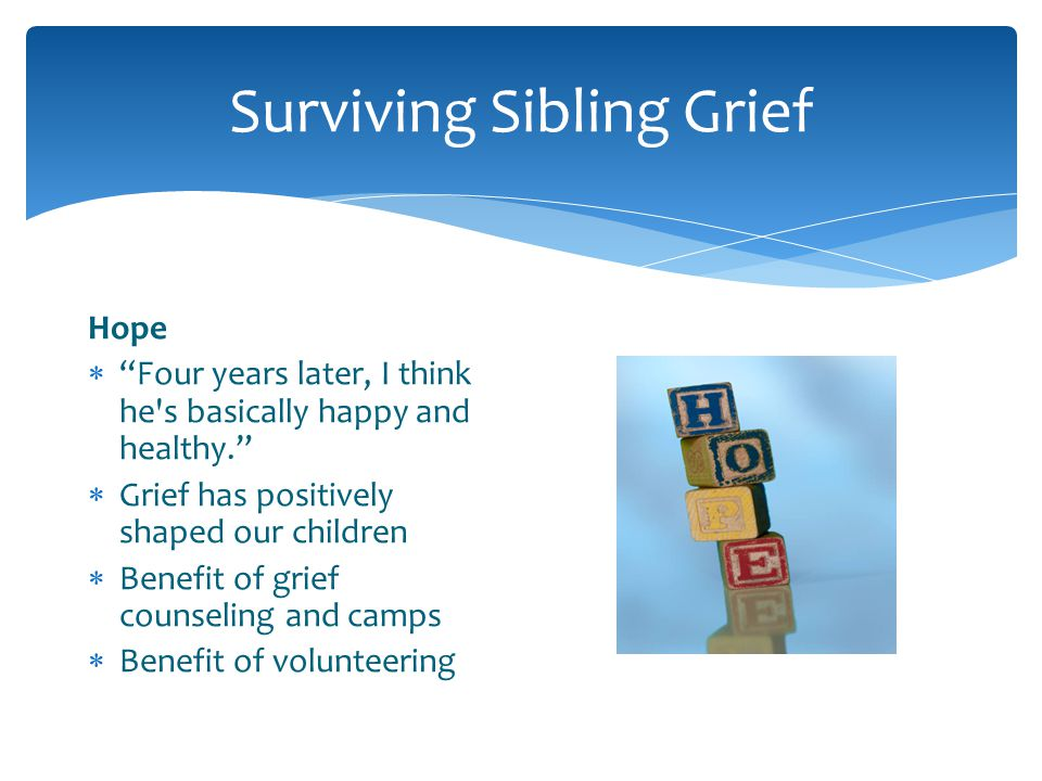 Surviving Sibling Grief Hope Four years later, I think he's basically happy and healthy. Grief has positively shaped our children Benefit of grief cou