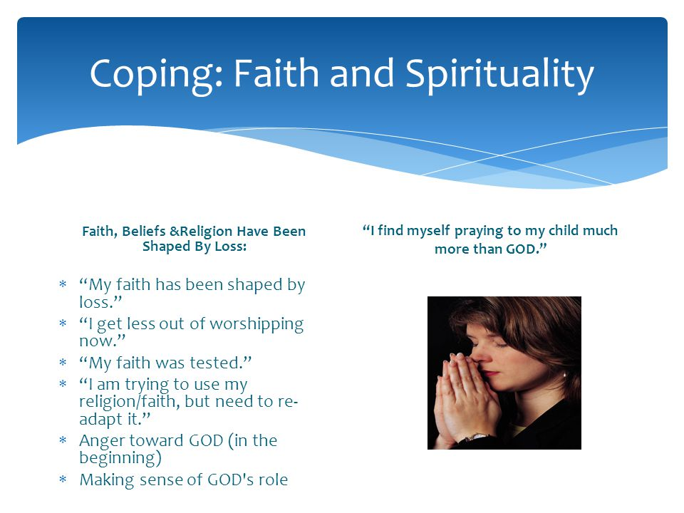 Coping: Faith and Spirituality Faith, Beliefs &Religion Have Been Shaped By Loss: My faith has been shaped by loss. I get less out of worshipping now.