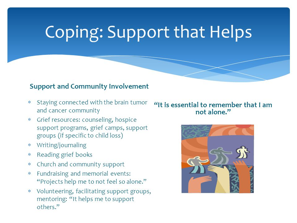 Coping: Support that Helps Support and Community Involvement Staying connected with the brain tumor and cancer community Grief resources: counseling,
