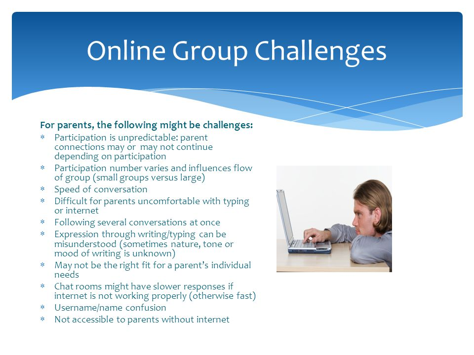 Online Group Challenges For parents, the following might be challenges: Participation is unpredictable: parent connections may or may not continue dep