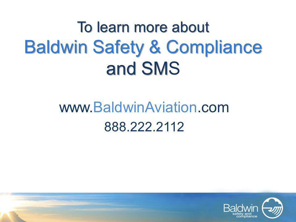 To learn more about Baldwin Safety & Compliance and SM To learn more about Baldwin Safety & Compliance and SMS www.BaldwinAviation.com 888.222.2112