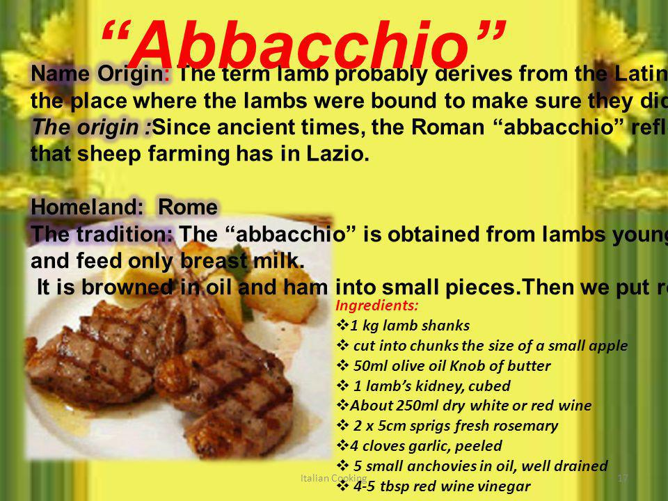 Italian Cooking17 Abbacchio Ingredients: 1 kg lamb shanks cut into chunks the size of a small apple 50ml olive oil Knob of butter 1 lambs kidney, cube
