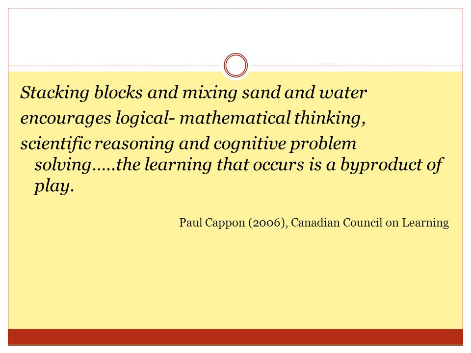Stacking blocks and mixing sand and water encourages logical- mathematical thinking, scientific reasoning and cognitive problem solving…..the learning