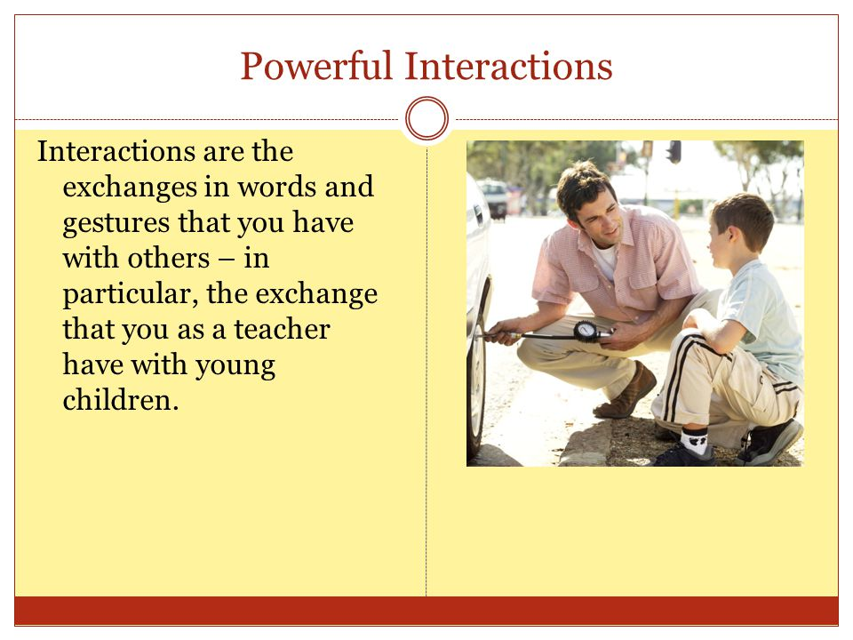 Powerful Interactions Interactions are the exchanges in words and gestures that you have with others – in particular, the exchange that you as a teach
