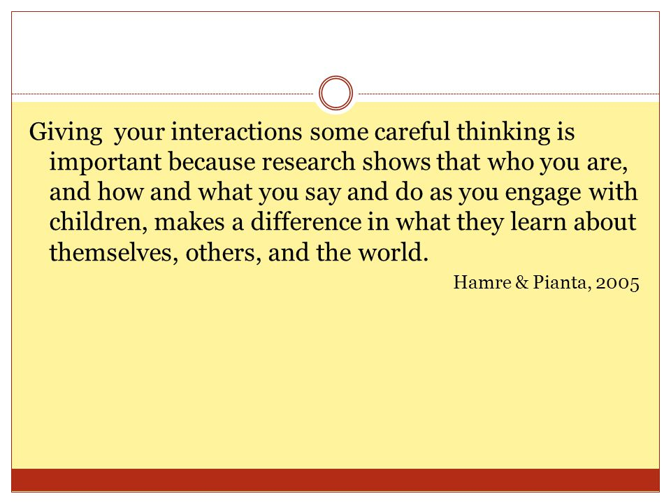 Giving your interactions some careful thinking is important because research shows that who you are, and how and what you say and do as you engage wit