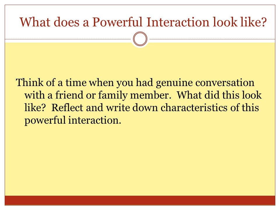 What does a Powerful Interaction look like? Think of a time when you had genuine conversation with a friend or family member. What did this look like?