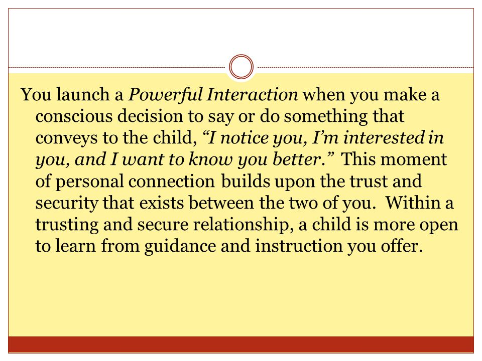 You launch a Powerful Interaction when you make a conscious decision to say or do something that conveys to the child, I notice you, Im interested in you, and I want to know you better.
