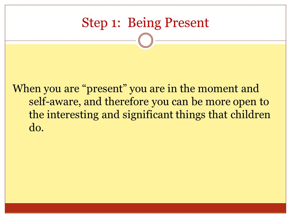 Step 1: Being Present When you are present you are in the moment and self-aware, and therefore you can be more open to the interesting and significant things that children do.