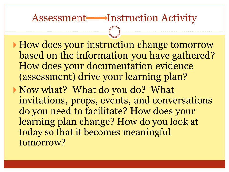 Assessment Instruction Activity How does your instruction change tomorrow based on the information you have gathered.