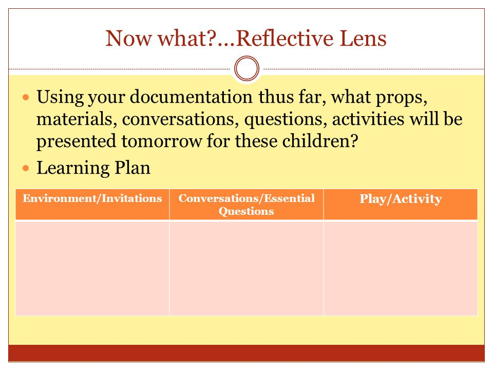 Now what?...Reflective Lens Using your documentation thus far, what props, materials, conversations, questions, activities will be presented tomorrow for these children.