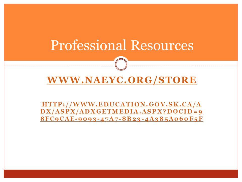 WWW.NAEYC.ORG/STORE HTTP://WWW.EDUCATION.GOV.SK.CA/A DX/ASPX/ADXGETMEDIA.ASPX?DOCID=9 8FC9CAE-9093-47A7-8B23-4A385A060F5F Professional Resources