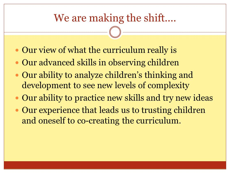 We are making the shift.... Our view of what the curriculum really is Our advanced skills in observing children Our ability to analyze childrens think