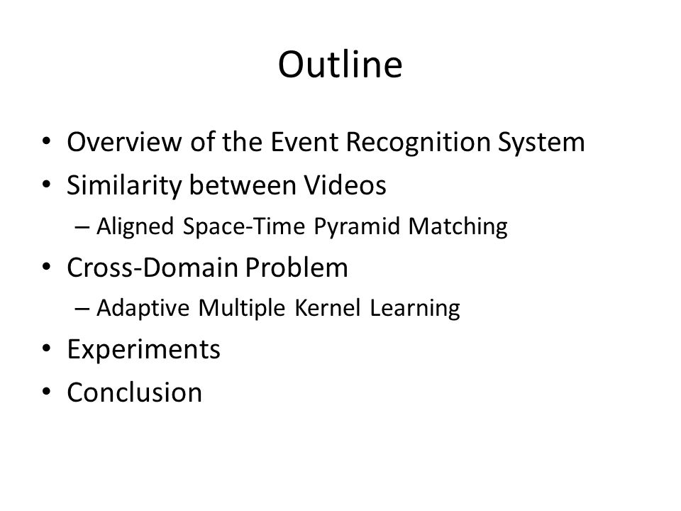 Outline Overview of the Event Recognition System Similarity between Videos – Aligned Space-Time Pyramid Matching Cross-Domain Problem – Adaptive Multiple Kernel Learning Experiments Conclusion