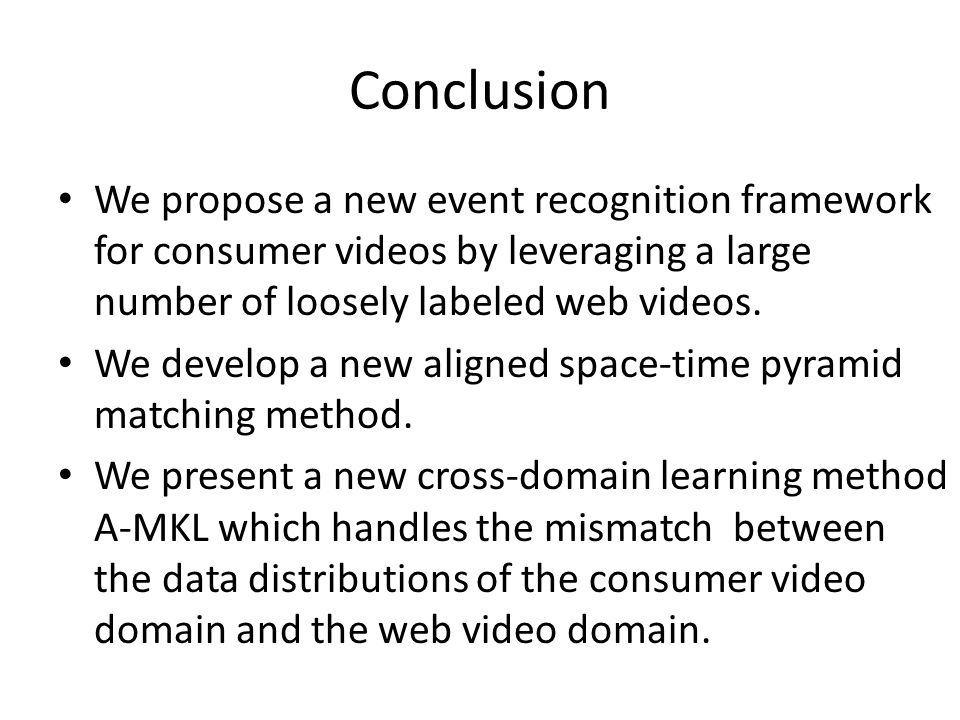 Conclusion We propose a new event recognition framework for consumer videos by leveraging a large number of loosely labeled web videos.