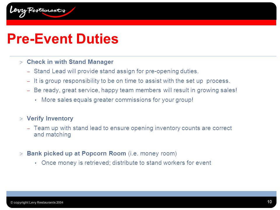 10 © copyright Levy Restaurants 2004 Pre-Event Duties > Check in with Stand Manager – Stand Lead will provide stand assign for pre-opening duties.