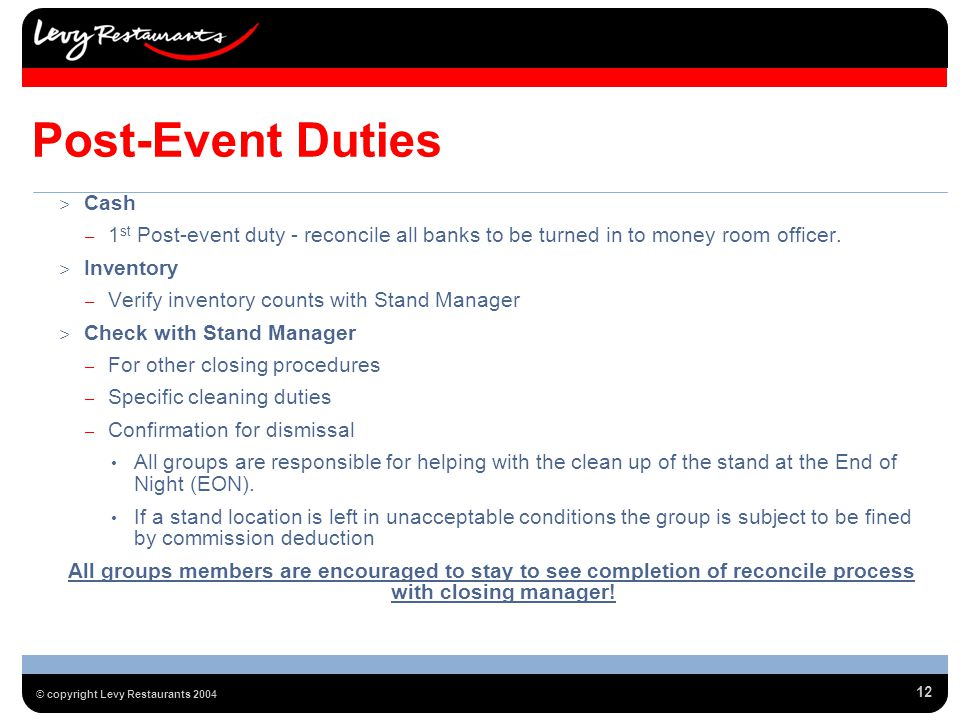 12 © copyright Levy Restaurants 2004 Post-Event Duties > Cash – 1 st Post-event duty - reconcile all banks to be turned in to money room officer.
