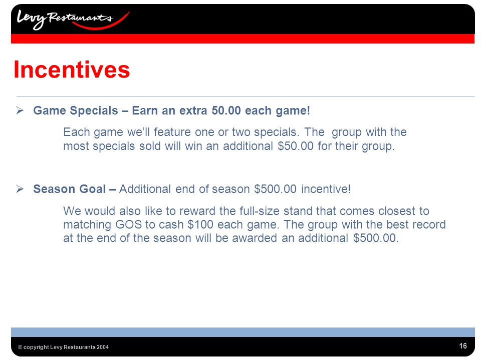 16 © copyright Levy Restaurants 2004 Incentives Game Specials – Earn an extra 50.00 each game.