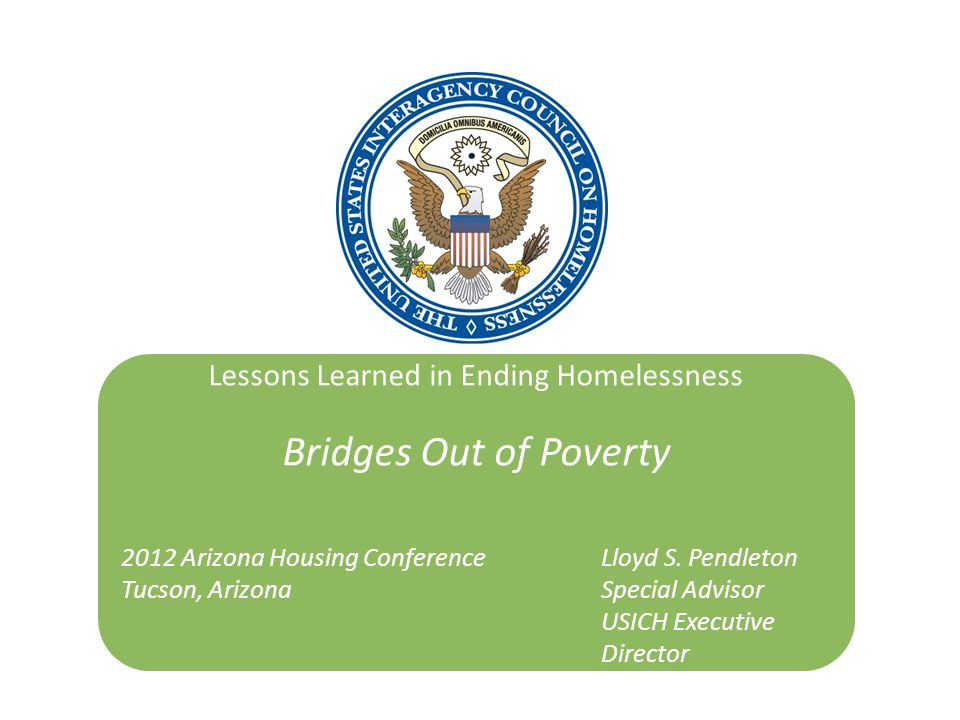 Lessons Learned in Ending Homelessness Bridges Out of Poverty 2012 Arizona Housing ConferenceLloyd S. Pendleton Tucson, Arizona Special Advisor USICH