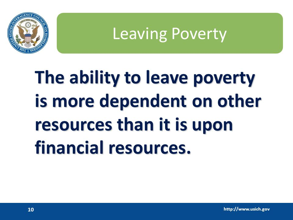 http://www.usich.gov 10 Leaving Poverty The ability to leave poverty is more dependent on other resources than it is upon financial resources.