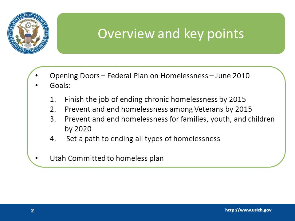 http://www.usich.gov 2 Overview and key points Opening Doors – Federal Plan on Homelessness – June 2010 Goals: 1.Finish the job of ending chronic home