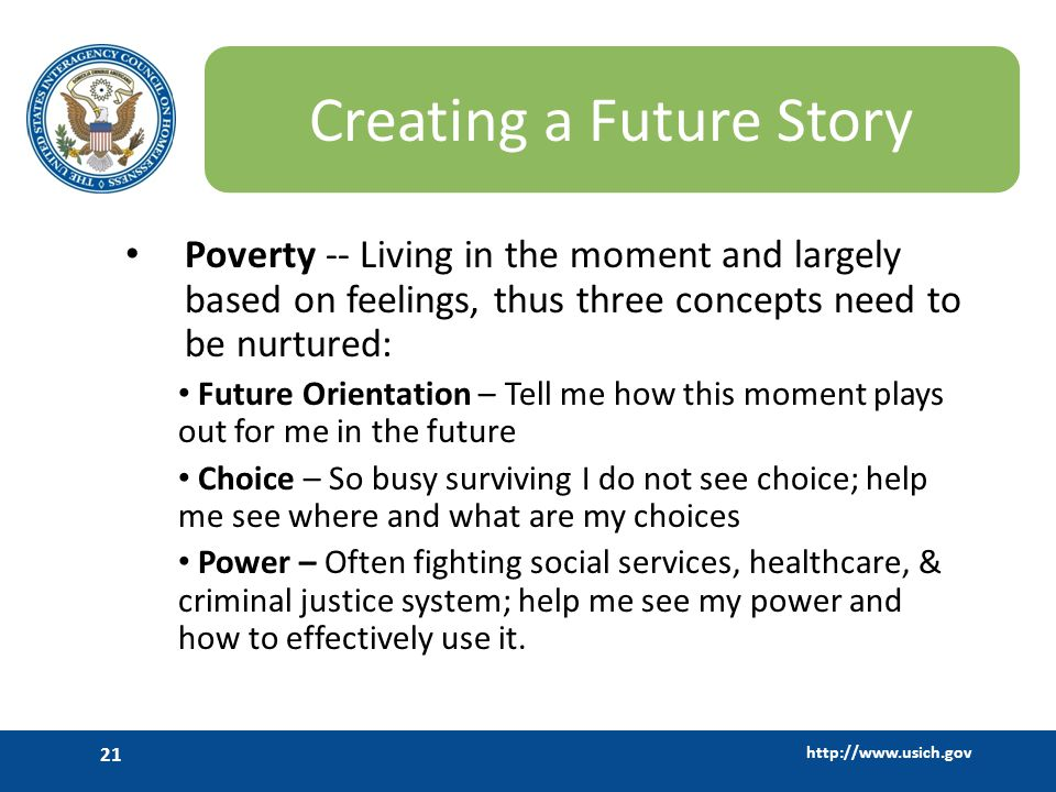 http://www.usich.gov 21 Creating a Future Story Poverty -- Living in the moment and largely based on feelings, thus three concepts need to be nurtured