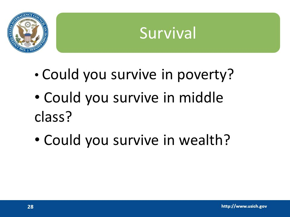 http://www.usich.gov 28 Survival Could you survive in poverty? Could you survive in middle class? Could you survive in wealth?