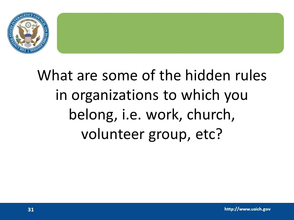 http://www.usich.gov 31 What are some of the hidden rules in organizations to which you belong, i.e. work, church, volunteer group, etc?