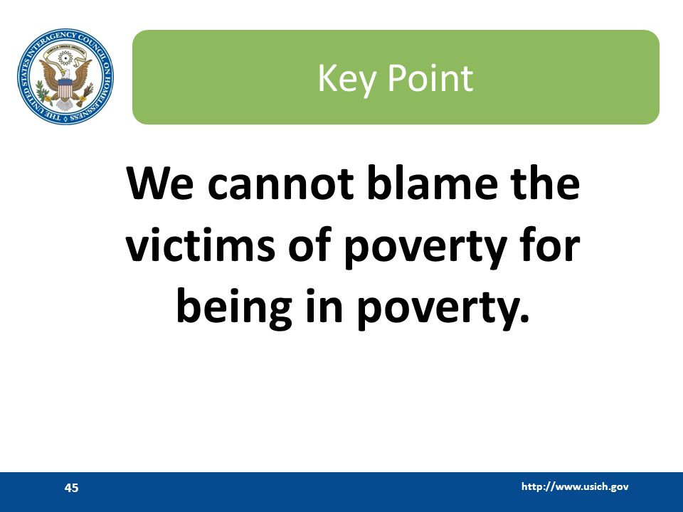 http://www.usich.gov 45 Key Point We cannot blame the victims of poverty for being in poverty.