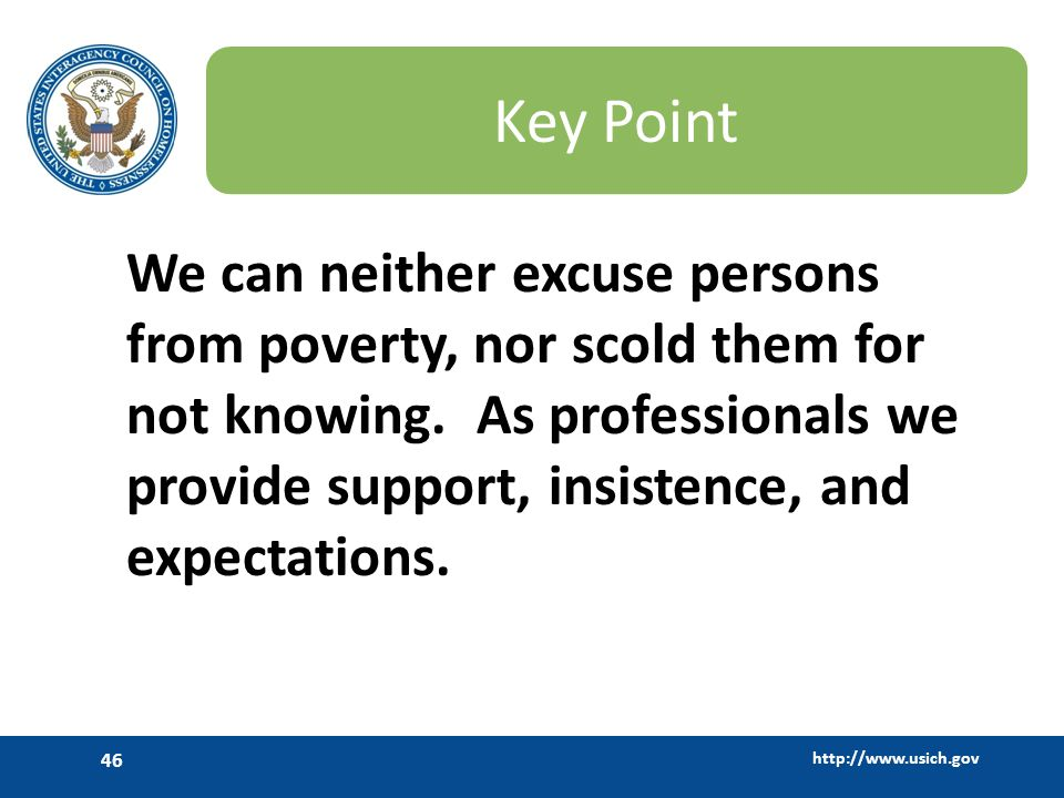 http://www.usich.gov 46 Key Point We can neither excuse persons from poverty, nor scold them for not knowing. As professionals we provide support, ins