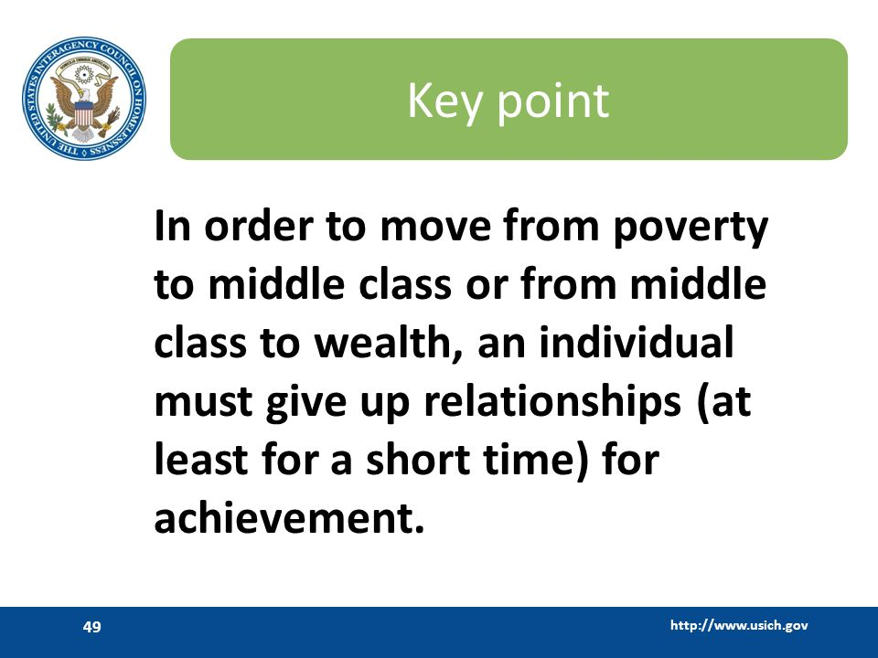 http://www.usich.gov 49 Key point In order to move from poverty to middle class or from middle class to wealth, an individual must give up relationshi