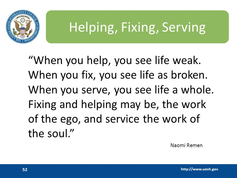 http://www.usich.gov 52 Helping, Fixing, Serving When you help, you see life weak. When you fix, you see life as broken. When you serve, you see life
