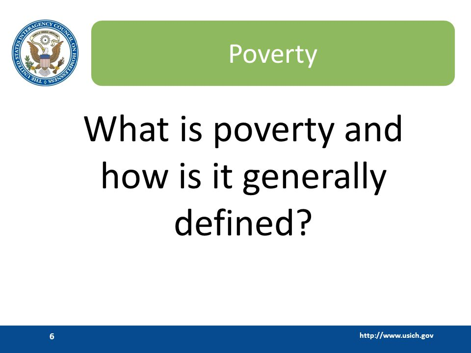 http://www.usich.gov 6 Poverty What is poverty and how is it generally defined?