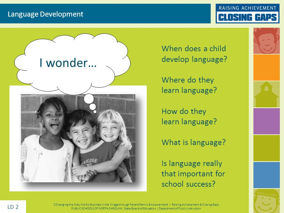 I wonder… Language Development When does a child develop language? Where do they learn language? How do they learn language? What is language? Is lang
