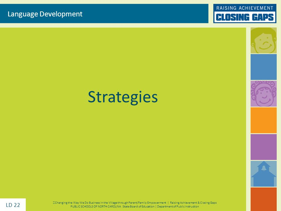 Strategies Language Development Changing the Way We Do Business in the Village through Parent/Family Empowerment | Raising Achievement & Closing Gaps PUBLIC SCHOOLS OF NORTH CAROLINA State Board of Education | Department of Public Instruction LD 22