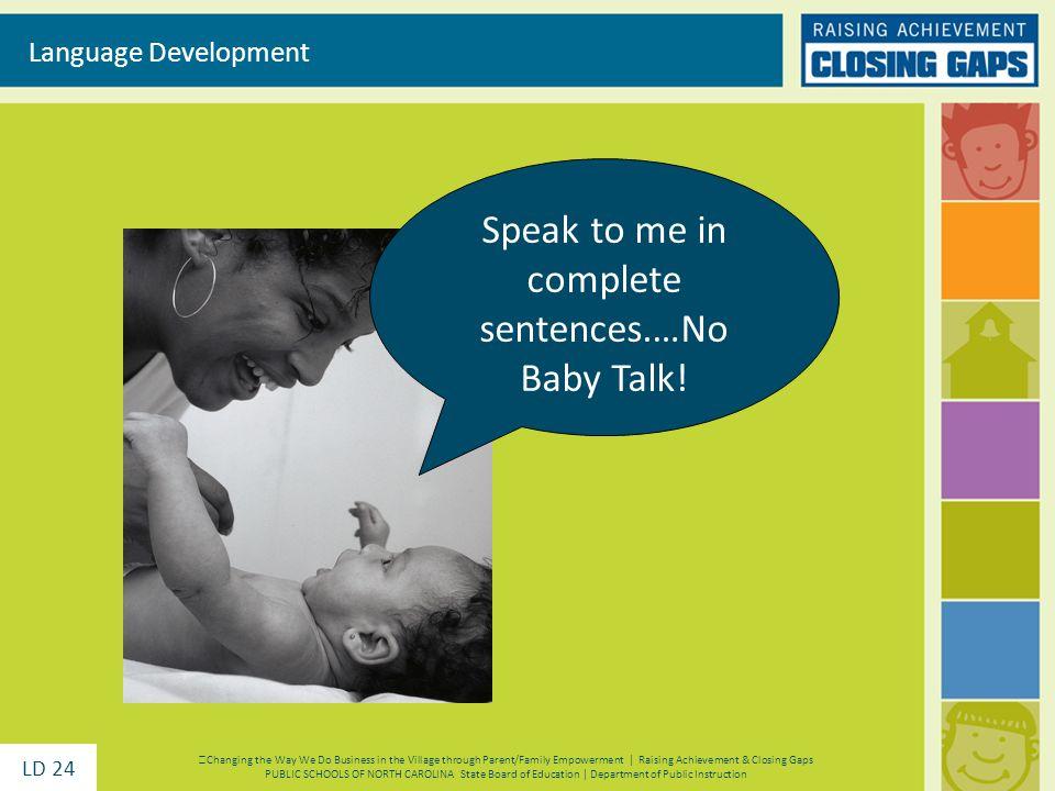 Speak to me in complete sentences.…No Baby Talk.