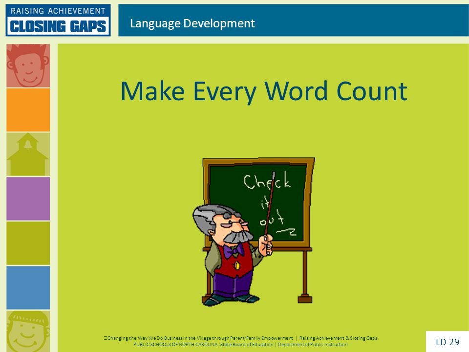 Make Every Word Count Language Development Changing the Way We Do Business in the Village through Parent/Family Empowerment | Raising Achievement & Closing Gaps PUBLIC SCHOOLS OF NORTH CAROLINA State Board of Education | Department of Public Instruction LD 29