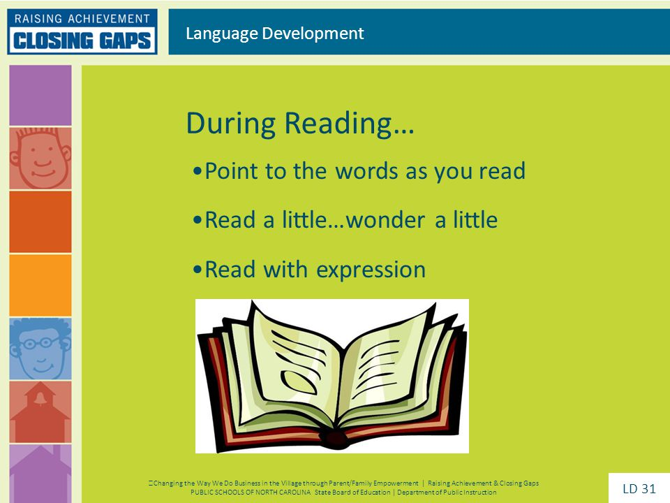 Point to the words as you read Read a little…wonder a little Read with expression During Reading… Language Development Changing the Way We Do Business in the Village through Parent/Family Empowerment | Raising Achievement & Closing Gaps PUBLIC SCHOOLS OF NORTH CAROLINA State Board of Education | Department of Public Instruction LD 31