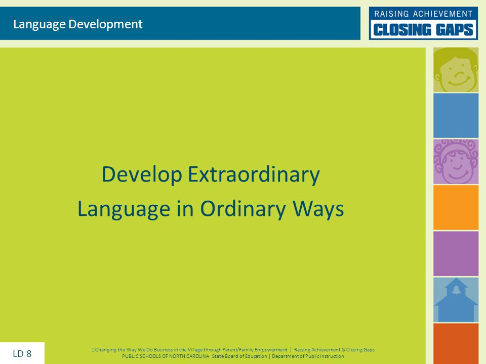 Develop Extraordinary Language in Ordinary Ways Language Development Changing the Way We Do Business in the Village through Parent/Family Empowerment