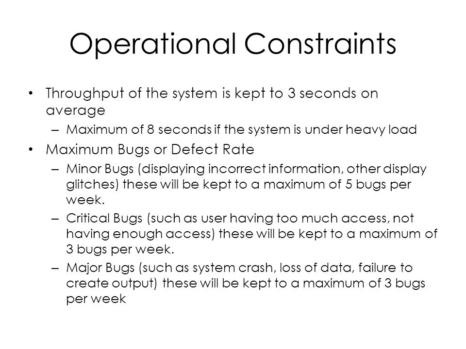 Operational Constraints Throughput of the system is kept to 3 seconds on average – Maximum of 8 seconds if the system is under heavy load Maximum Bugs or Defect Rate – Minor Bugs (displaying incorrect information, other display glitches) these will be kept to a maximum of 5 bugs per week.