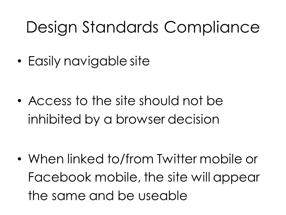 Design Standards Compliance Easily navigable site Access to the site should not be inhibited by a browser decision When linked to/from Twitter mobile or Facebook mobile, the site will appear the same and be useable