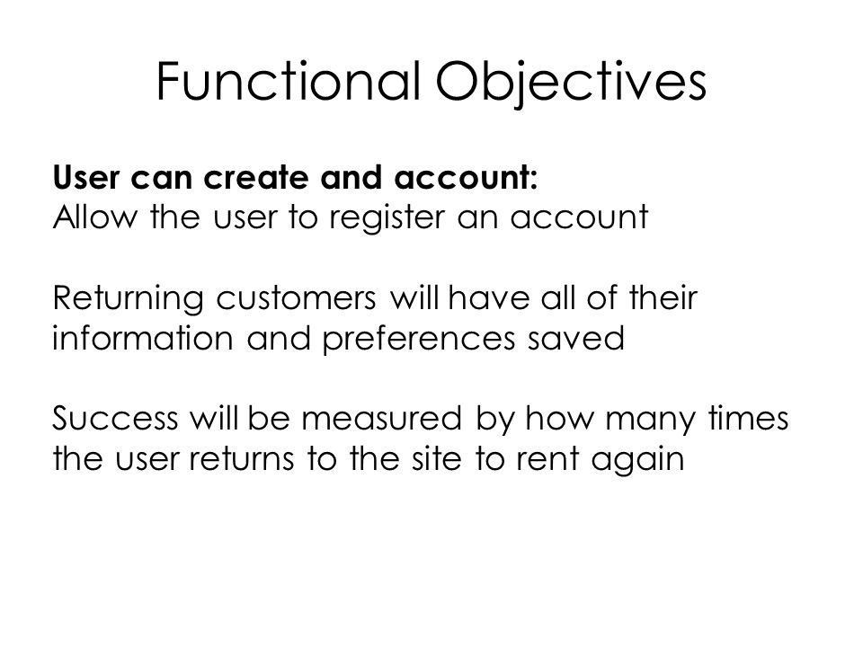 Functional Objectives User can create and account: Allow the user to register an account Returning customers will have all of their information and preferences saved Success will be measured by how many times the user returns to the site to rent again