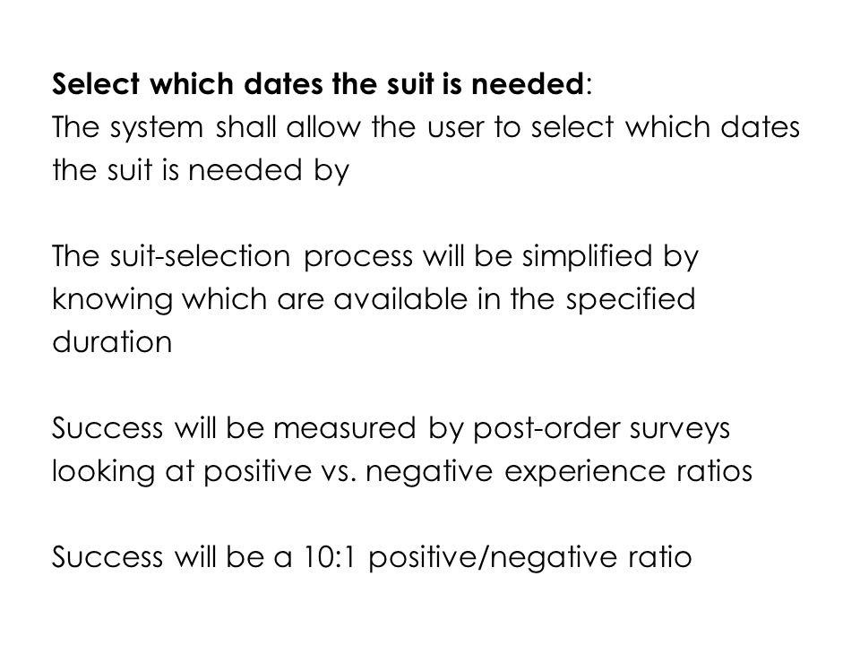 Select which dates the suit is needed : The system shall allow the user to select which dates the suit is needed by The suit-selection process will be simplified by knowing which are available in the specified duration Success will be measured by post-order surveys looking at positive vs.