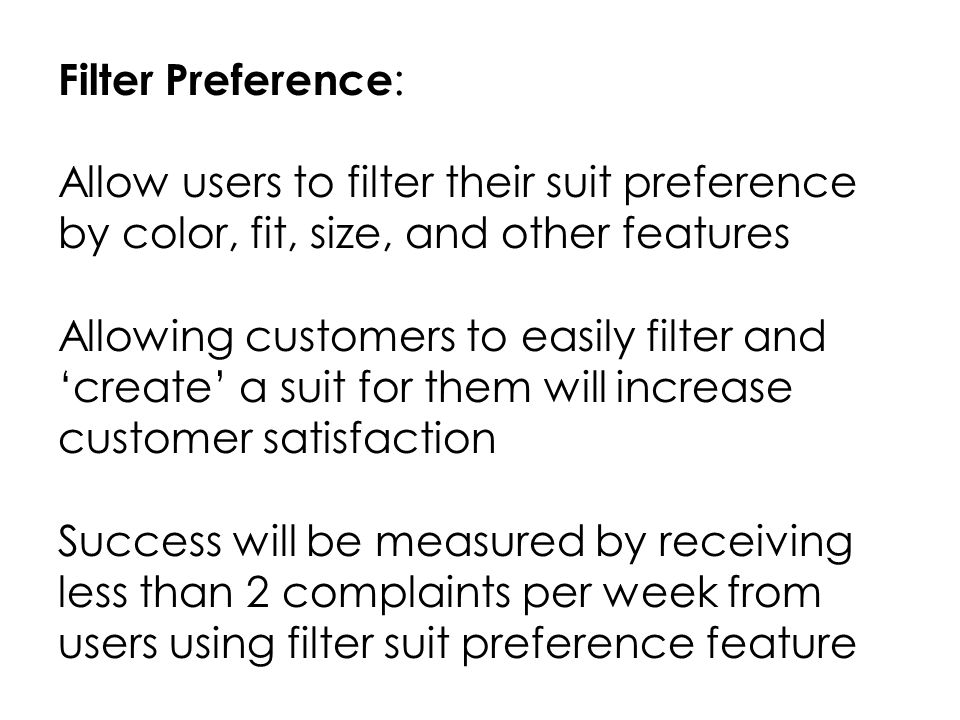 Filter Preference : Allow users to filter their suit preference by color, fit, size, and other features Allowing customers to easily filter and create a suit for them will increase customer satisfaction Success will be measured by receiving less than 2 complaints per week from users using filter suit preference feature
