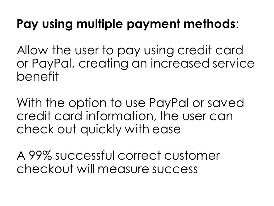 Pay using multiple payment methods : Allow the user to pay using credit card or PayPal, creating an increased service benefit With the option to use PayPal or saved credit card information, the user can check out quickly with ease A 99% successful correct customer checkout will measure success