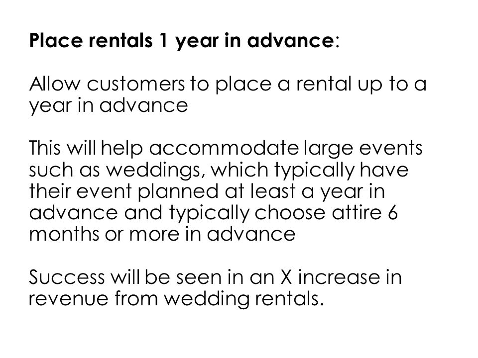 Place rentals 1 year in advance : Allow customers to place a rental up to a year in advance This will help accommodate large events such as weddings, which typically have their event planned at least a year in advance and typically choose attire 6 months or more in advance Success will be seen in an X increase in revenue from wedding rentals.